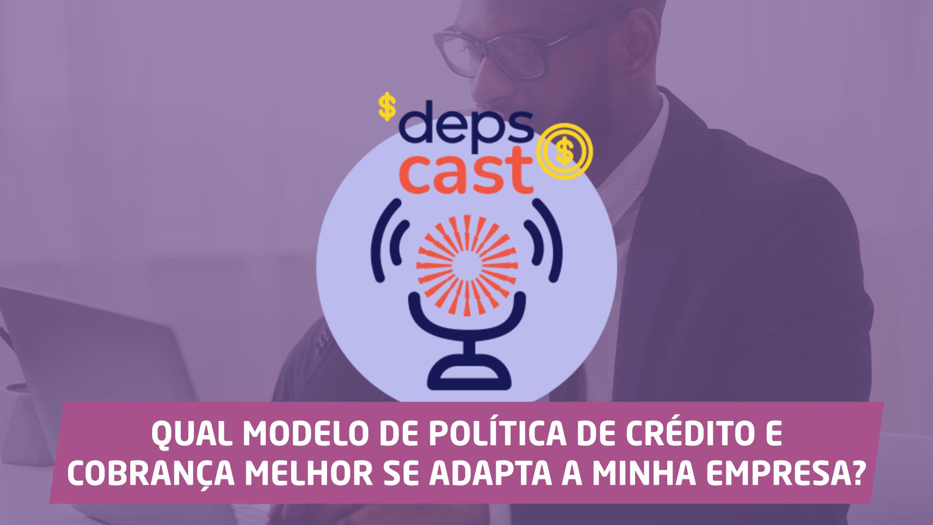 DepsCast 3 Qual modelo de política de crédito e cobrança melhor se adapta a minha empresa