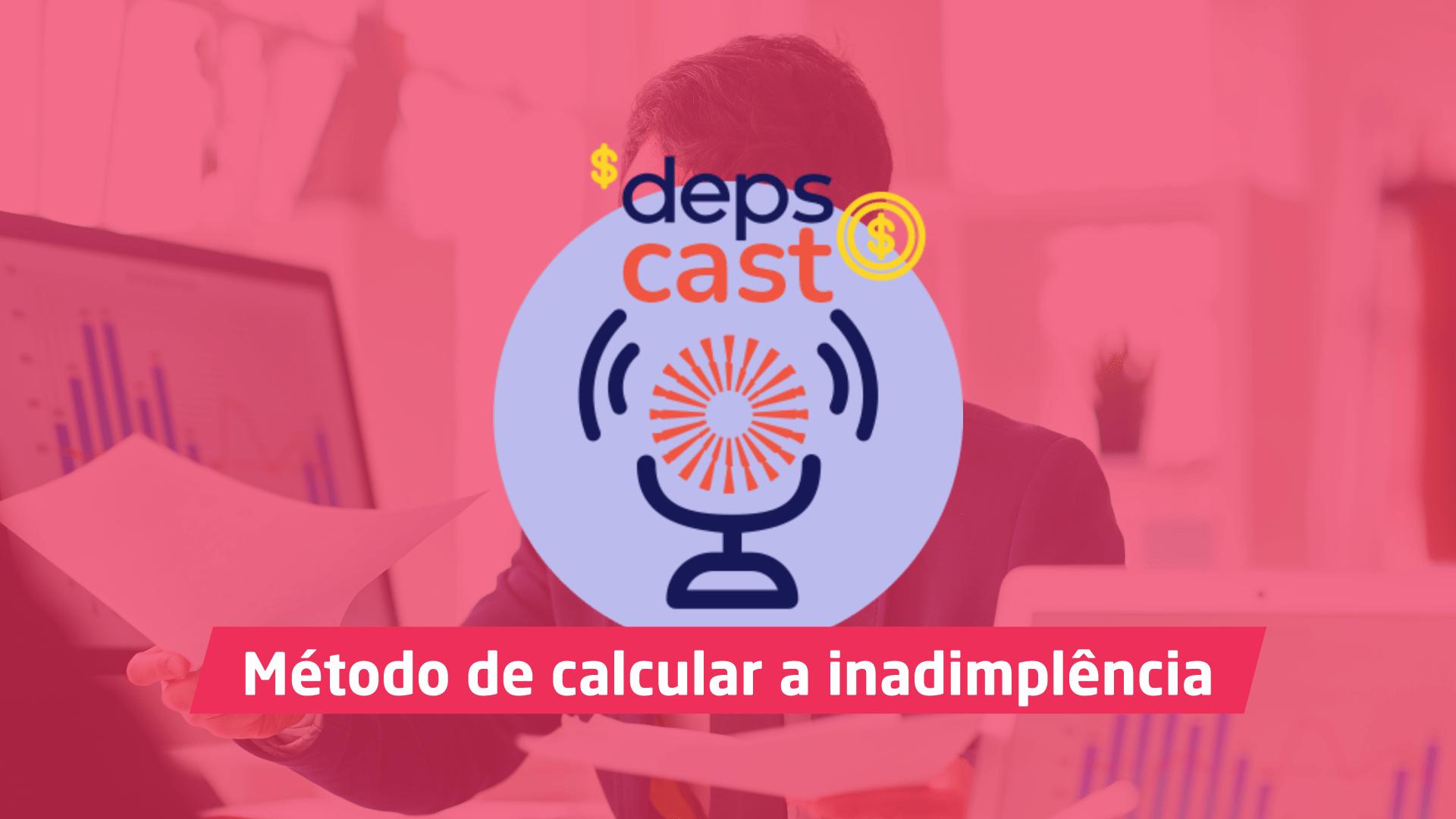 DepsCast 6 Método de calcular a inadimplência